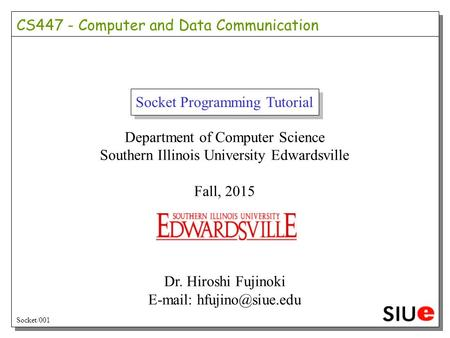 Socket Programming Tutorial Department of Computer Science Southern Illinois University Edwardsville Fall, 2015 Dr. Hiroshi Fujinoki
