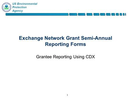 US Environmental Protection Agency 11 Exchange Network Grant Semi-Annual Reporting Forms Grantee Reporting Using CDX.