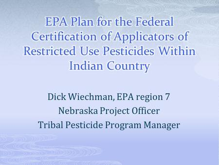 Dick Wiechman, EPA region 7 Nebraska Project Officer Tribal Pesticide Program Manager.