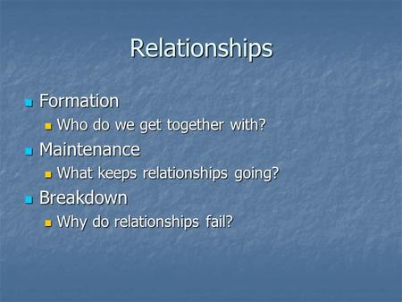 Relationships Formation Formation Who do we get together with? Who do we get together with? Maintenance Maintenance What keeps relationships going? What.