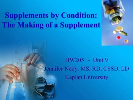 Supplements by Condition: The Making of a Supplement HW205 ~ Unit 9 Jennifer Neily, MS, RD, CSSD, LD Kaplan University.