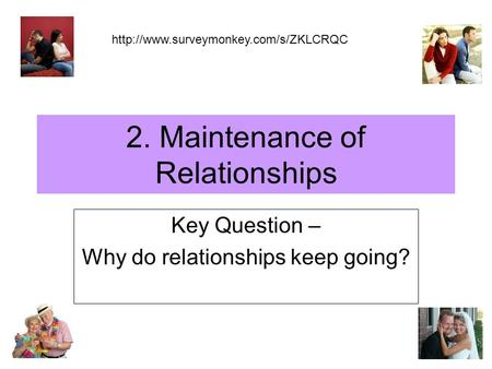 2. Maintenance of Relationships Key Question – Why do relationships keep going?
