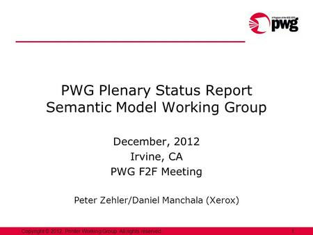 1Copyright © 2012, Printer Working Group. All rights reserved. PWG Plenary Status Report Semantic Model Working Group December, 2012 Irvine, CA PWG F2F.
