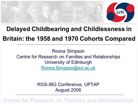 Centre for Research on Families and Relationships Delayed Childbearing and Childlessness in Britain: the 1958 and 1970 Cohorts Compared Roona Simpson Centre.