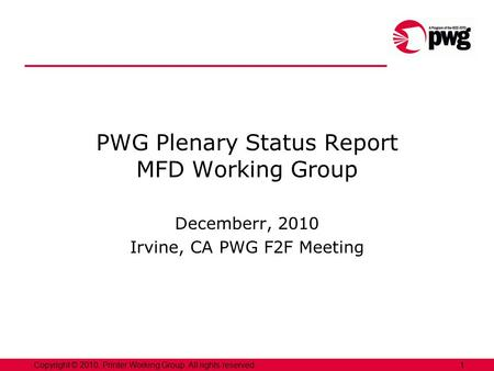 1Copyright © 2010, Printer Working Group. All rights reserved. PWG Plenary Status Report MFD Working Group Decemberr, 2010 Irvine, CA PWG F2F Meeting.