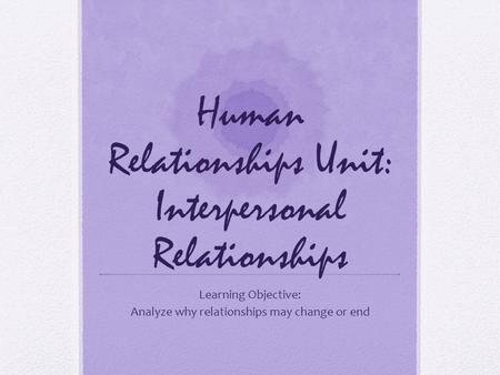 Human Relationships Unit: Interpersonal Relationships Learning Objective: Analyze why relationships may change or end.