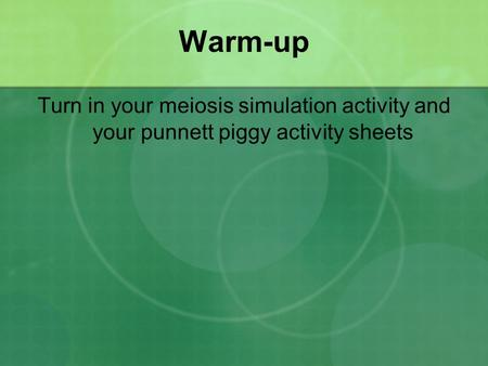 Warm-up Turn in your meiosis simulation activity and your punnett piggy activity sheets.