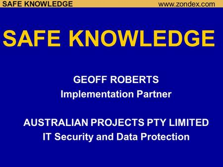 SAFE KNOWLEDGEwww.zondex.com SAFE KNOWLEDGE GEOFF ROBERTS Implementation Partner AUSTRALIAN PROJECTS PTY LIMITED IT Security and Data Protection.