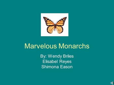 Marvelous Monarchs By: Wendy Briles Elisabel Reyes Shimona Eason.
