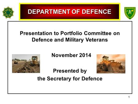 Presentation to Portfolio Committee on Defence and Military Veterans November 2014 Presented by the Secretary for Defence DEPARTMENT OF DEFENCE 1.