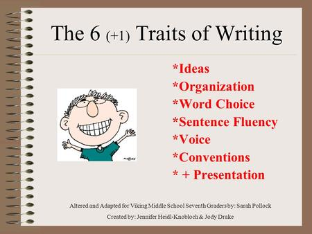 The 6 (+1) Traits of Writing *Ideas *Organization *Word Choice *Sentence Fluency *Voice *Conventions * + Presentation Altered and Adapted for Viking Middle.