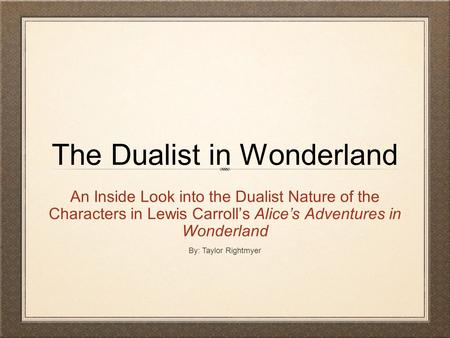 The Dualist in Wonderland An Inside Look into the Dualist Nature of the Characters in Lewis Carroll's Alice's Adventures in Wonderland By: Taylor Rightmyer.