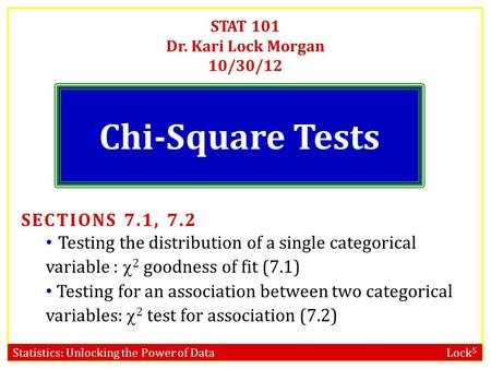 Statistics: Unlocking the Power of Data Lock 5 STAT 101 Dr. Kari Lock Morgan 10/30/12 Chi-Square Tests SECTIONS 7.1, 7.2 Testing the distribution of a.