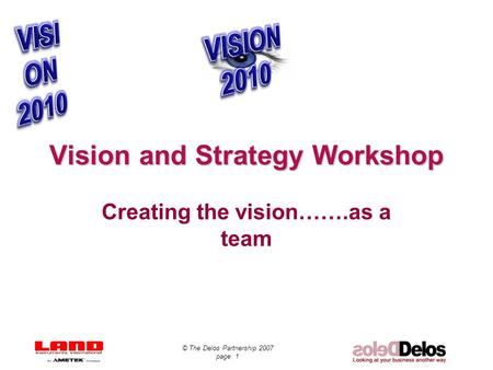 © The Delos Partnership 2007 page 1 Vision and Strategy Workshop Creating the vision…….as a team.
