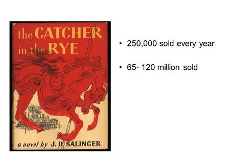 250,000 sold every year 65- 120 million sold. Jerome David Salinger Born 1-1-1919 Died 1-27-2010 Second child Youngest child.