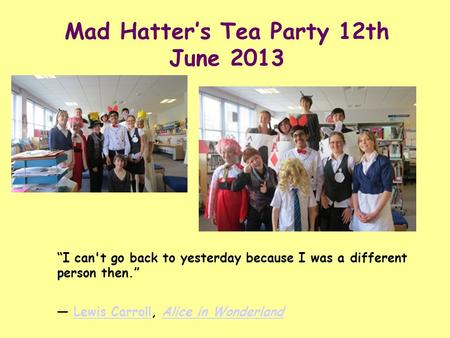 "Mad Hatter's Tea Party 12th June 2013 ""I can't go back to yesterday because I was a different person then."" ― Lewis Carroll, Alice in WonderlandLewis CarrollAlice."