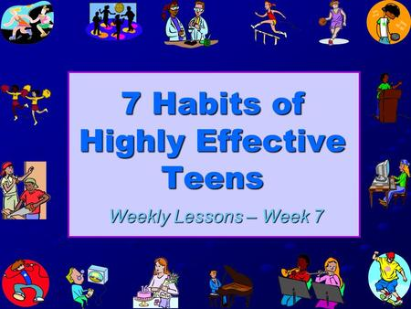 7 Habits of Highly Effective Teens Weekly Lessons – Week 7.