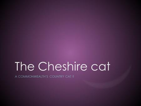 The Cheshire cat A COMMONWEALTH'S COUNTRY CAT ?. What is the Cheshire cat ?  A legend ?  A myth ?  A story ?