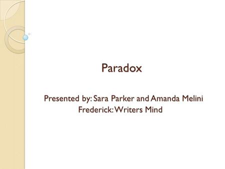 Paradox Presented by: Sara Parker and Amanda Melini Frederick: Writers Mind.