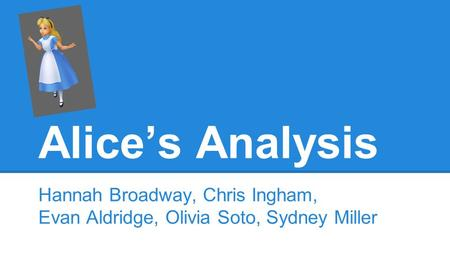 Alice's Analysis Hannah Broadway, Chris Ingham, Evan Aldridge, Olivia Soto, Sydney Miller.
