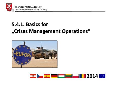 "5.4.1. Basics for ""Crises Management Operations"" Theresan Military Academy Institute for Basic Officer Training 2014."