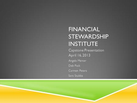 FINANCIAL STEWARDSHIP INSTITUTE Capstone Presentation April 16, 2013 Angela Mercer Deb Pack Carmen Peters Sara Stubbs.