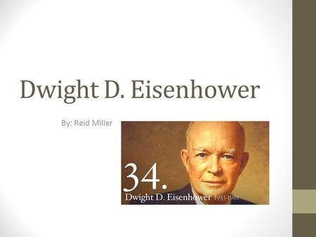 Dwight D. Eisenhower By: Reid Miller. Early Life Born: October 14, 1890 in Abilene, Texas Died: March 28, 1969 Attended Abilene High School United States.