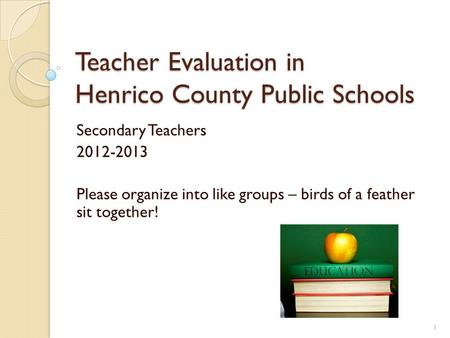 Teacher Evaluation in Henrico County Public Schools Secondary Teachers 2012-2013 Please organize into like groups – birds of a feather sit together! 1.