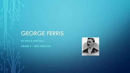 GEORGE FERRIS BY WILL B AND PAUL GRADE 3 – MRS. DRISCOLL.