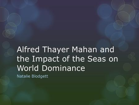 Alfred Thayer Mahan and the Impact of the Seas on World Dominance Natalie Blodgett.