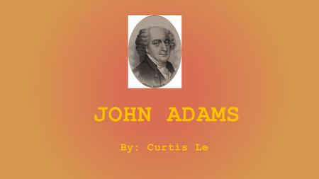 JOHN ADAMS By: Curtis Le. John Adams' Legacy John Adams was born on October 30, 1735 and died on July 4, 1826. He had the same place of death and birth.