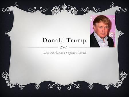 Donald Trump Skylar Baker and Stephanie Stuart. Personal Life  Born- June 14, 1946 (age 68)  Trump was born in the Queens, New York.  He attended the.