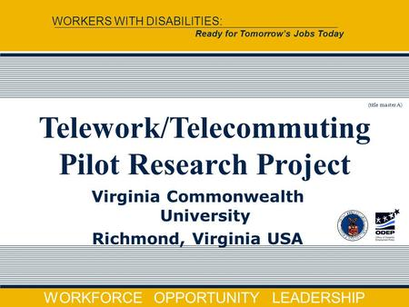WORKFORCE OPPORTUNITY LEADERSHIP WORKERS WITH DISABILITIES: Ready for Tomorrow's Jobs Today Virginia Commonwealth University Richmond, Virginia USA Telework/Telecommuting.