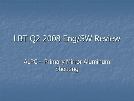 LBT Q2 2008 Eng/SW Review ALPC – Primary Mirror Aluminum Shooting.
