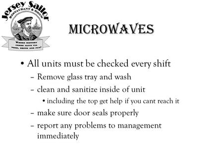Microwaves All units must be checked every shift –Remove glass tray and wash –clean and sanitize inside of unit including the top get help if you cant.