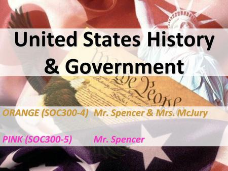United States History & Government ORANGE (SOC300-4)Mr. Spencer & Mrs. McJury PINK (SOC300-5)Mr. Spencer.