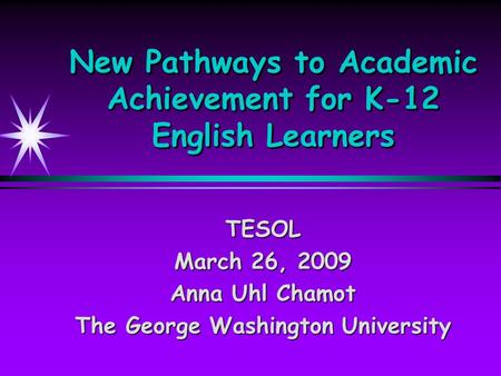 New Pathways to Academic Achievement for K-12 English Learners TESOL March 26, 2009 Anna Uhl Chamot The George Washington University.