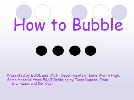 How to Bubble Presented by ESOL and Math Departments of Lake Worth High. Some material from FCAT Gridding by Tiana Dupont, Jean Giarrusso, and Ken Caplin.