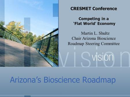 Arizona's Bioscience Roadmap CRESMET Conference Competing in a 'Flat World' Economy Martin L. Shultz Chair Arizona Bioscience Roadmap Steering Committee.