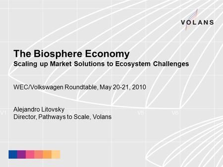 The Biosphere Economy Scaling up Market Solutions to Ecosystem Challenges WEC/Volkswagen Roundtable, May 20-21, 2010 Alejandro Litovsky Director, Pathways.