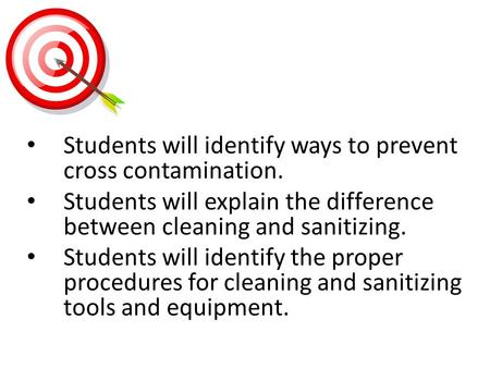 Students will identify ways to prevent cross contamination. Students will explain the difference between cleaning and sanitizing. Students will identify.