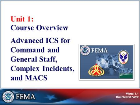 Visual 1.1 Course Overview Unit 1: Course Overview Advanced ICS for Command and General Staff, Complex Incidents, and MACS.