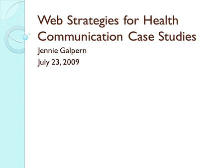 Web Strategies for Health Communication Case Studies Jennie Galpern July 23, 2009.