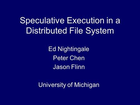 Speculative Execution in a Distributed File System Ed Nightingale Peter Chen Jason Flinn University of Michigan.