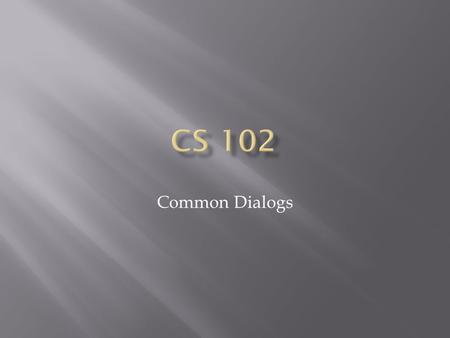 Common Dialogs.  What is a Common Dialog/Why use them?  Open Dialog  Save File As Dialog  Color Dialog  Font Dialog  Print Dialog.