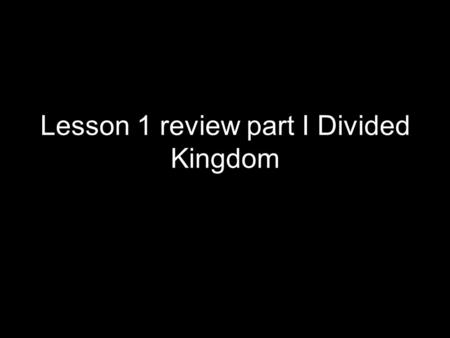 Lesson 1 review part I Divided Kingdom. Overview of Divided Kingdom I Our studies began in 1 Kings 12 and have taken us to 2 Kings 13 We have also studied.