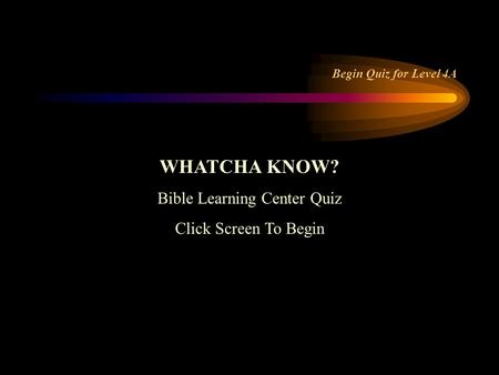 WHATCHA KNOW? Bible Learning Center Quiz Click Screen To Begin Begin Quiz for Level 4A.