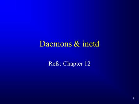 1 Daemons & inetd Refs: Chapter 12. 2 Daemons A daemon is a process that: –runs in the background –not associated with any terminal Unix systems typically.