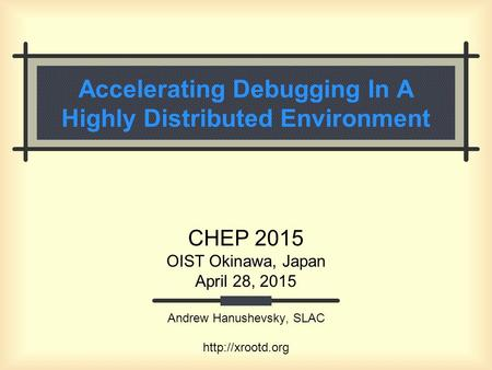 Accelerating Debugging In A Highly Distributed Environment CHEP 2015 OIST Okinawa, Japan April 28, 2015 Andrew Hanushevsky, SLAC