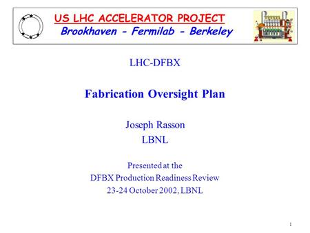 1 LHC-DFBX Fabrication Oversight Plan Joseph Rasson LBNL Presented at the DFBX Production Readiness Review 23-24 October 2002, LBNL Brookhaven - Fermilab.